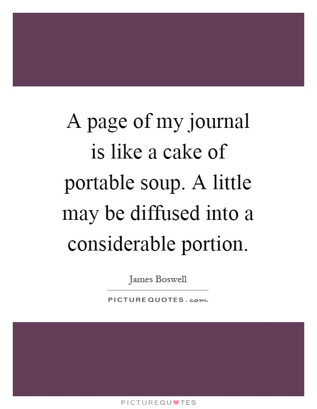 A page of my journal is like a cake of portable soup. A little may be diffused into a considerable portion Picture Quote #1