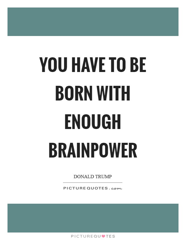 You have to be born with enough brainpower Picture Quote #1