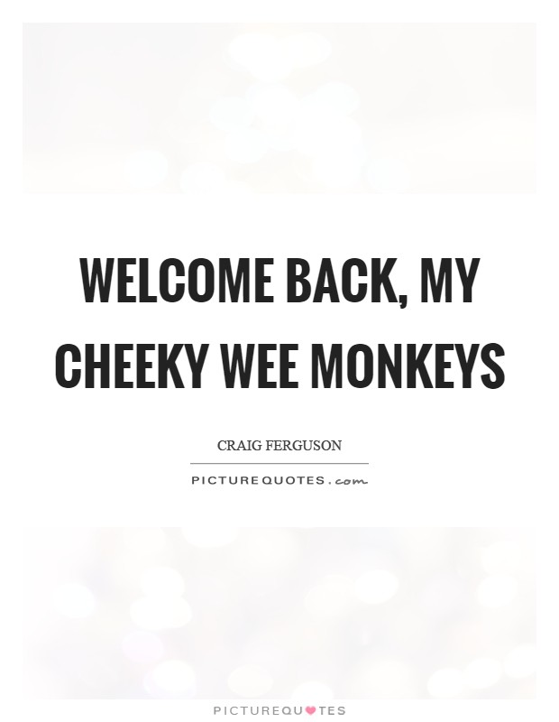 Welcome back, my cheeky wee monkeys Picture Quote #1