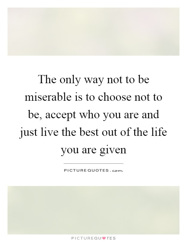 The only way not to be miserable is to choose not to be, accept who you are and just live the best out of the life you are given Picture Quote #1