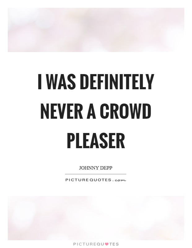I was definitely never a crowd pleaser Picture Quote #1