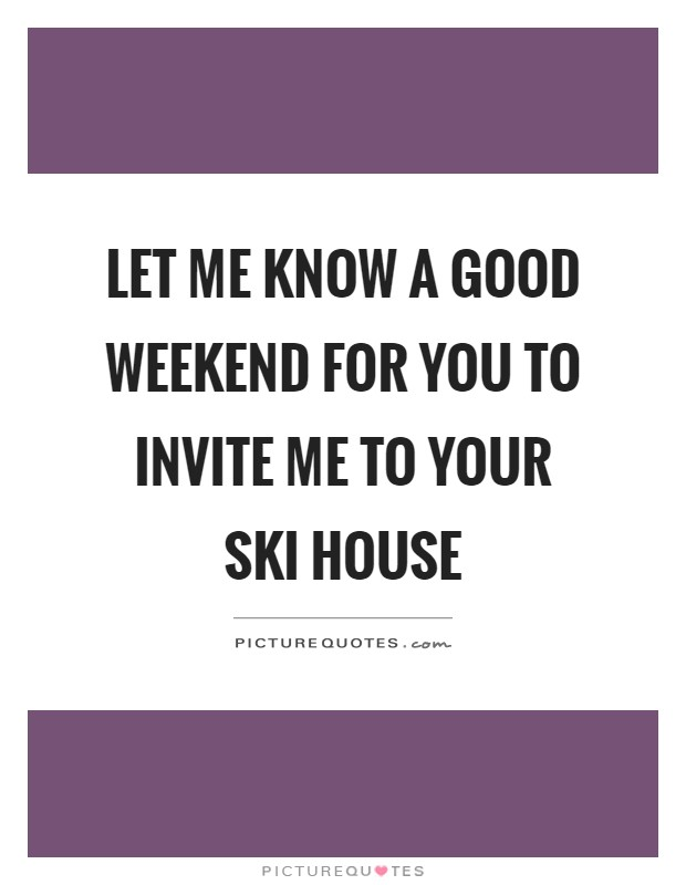 Let me know a good weekend for you to invite me to your ski house Picture Quote #1