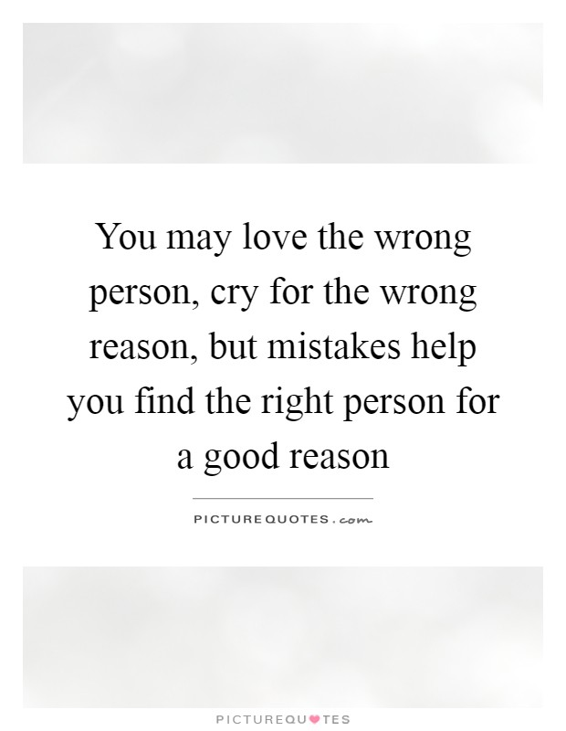 You may love the wrong person, cry for the wrong reason, but mistakes help you find the right person for a good reason Picture Quote #1