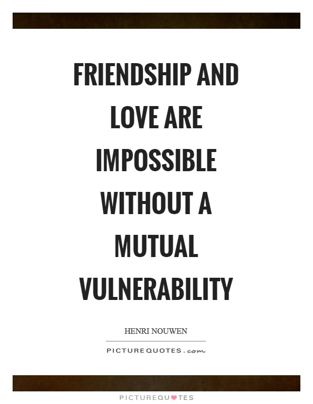 Friendship and love are impossible without a mutual vulnerability Picture Quote #1