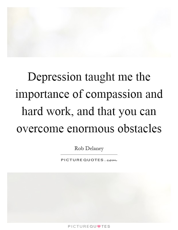 Depression taught me the importance of compassion and hard work, and that you can overcome enormous obstacles Picture Quote #1