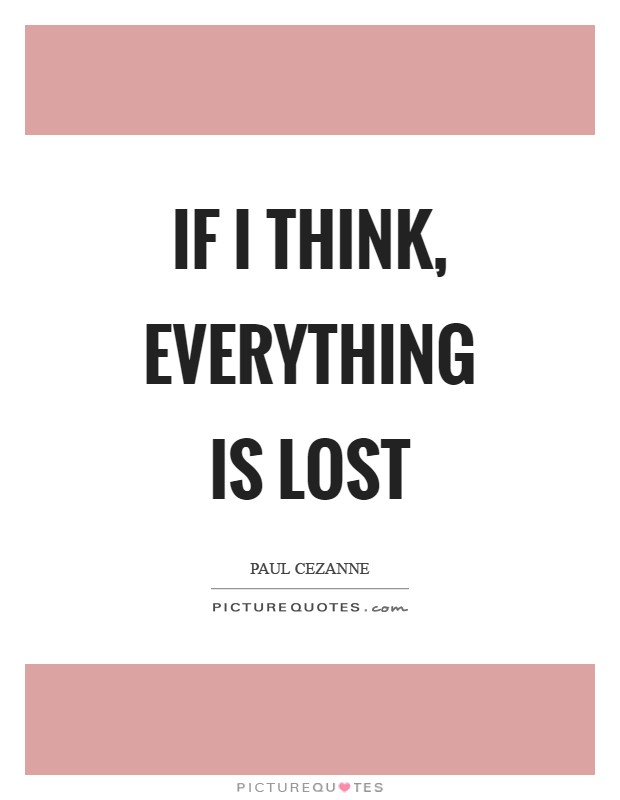 If I think, everything is lost Picture Quote #1