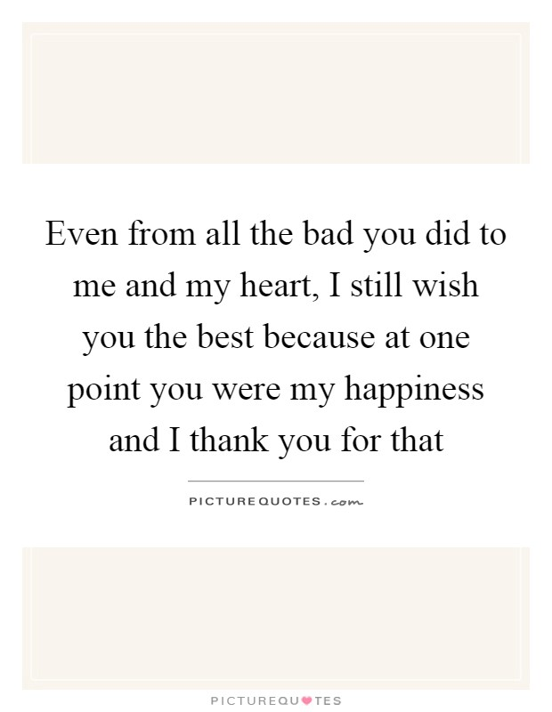 Even from all the bad you did to me and my heart, I still wish you the best because at one point you were my happiness and I thank you for that Picture Quote #1