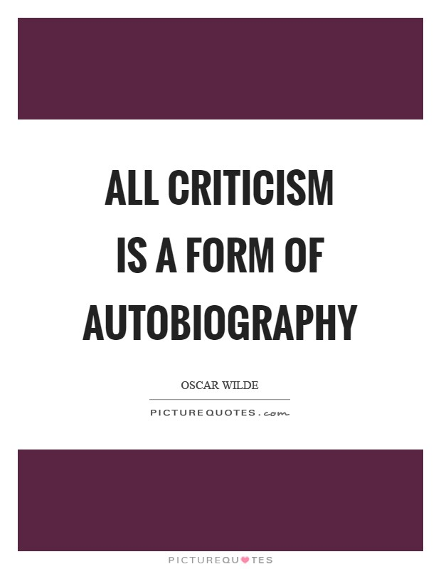 All criticism is a form of autobiography Picture Quote #1
