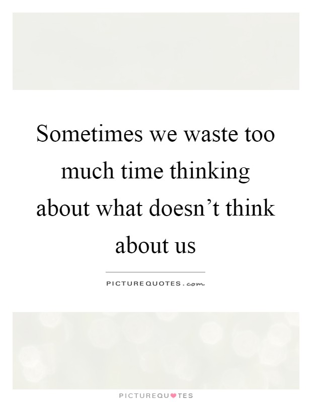 Sometimes we waste too much time thinking about what doesn't think about us Picture Quote #1