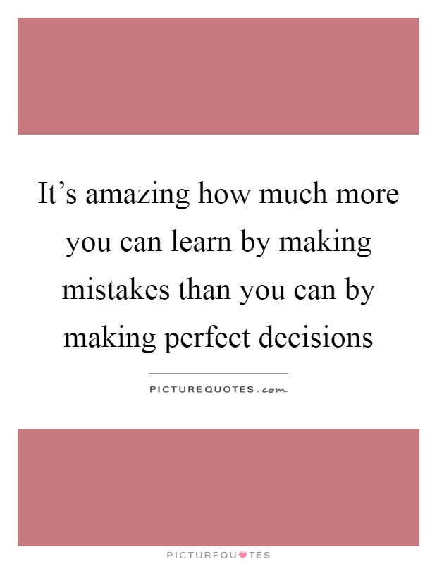 It's amazing how much more you can learn by making mistakes than you can by making perfect decisions Picture Quote #1