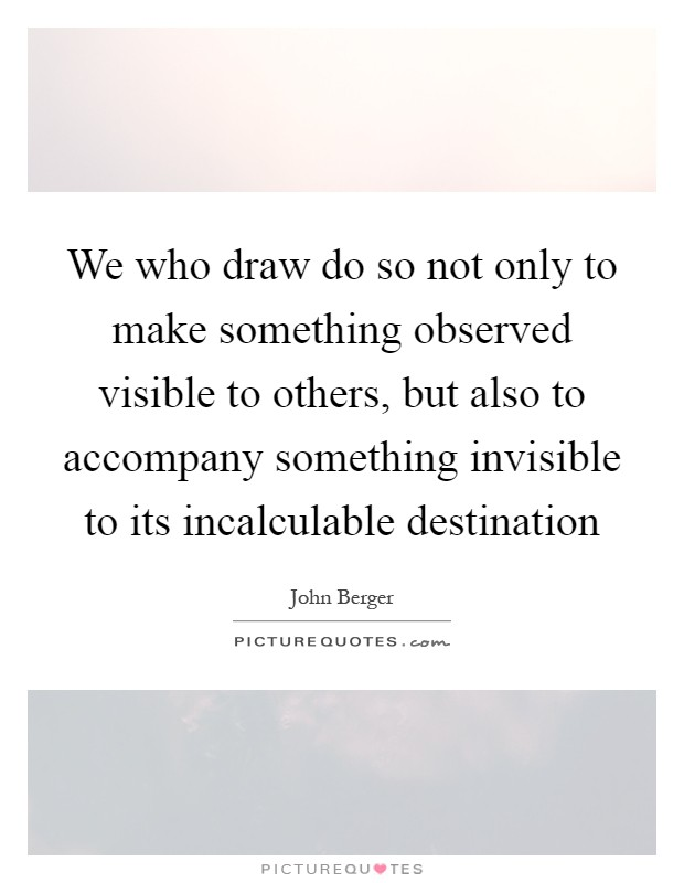 We who draw do so not only to make something observed visible to others, but also to accompany something invisible to its incalculable destination Picture Quote #1