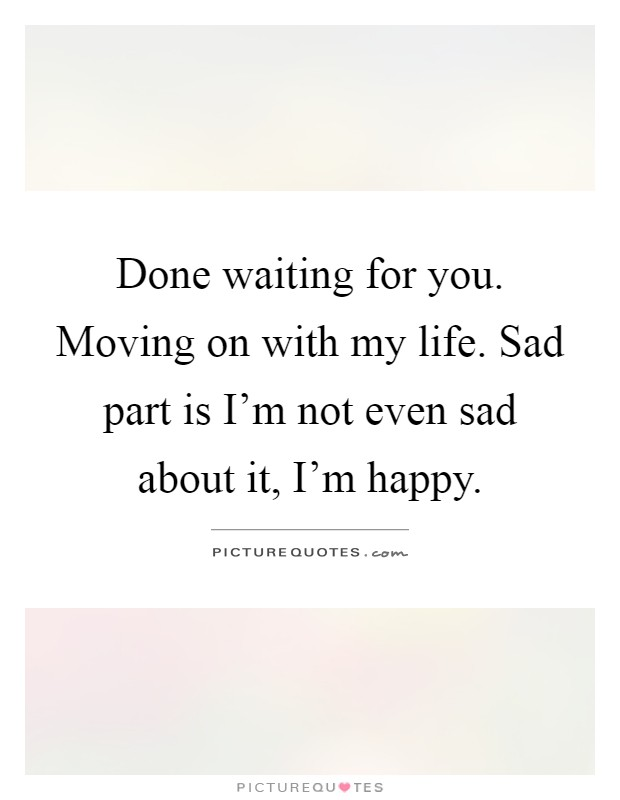 Done waiting for you. Moving on with my life. Sad part is I'm not even sad about it, I'm happy Picture Quote #1