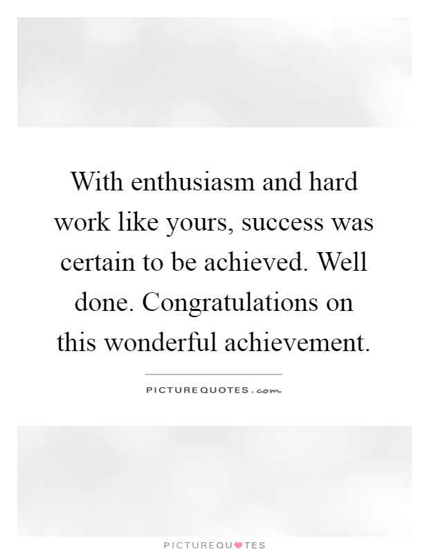 With enthusiasm and hard work like yours, success was certain to be achieved. Well done. Congratulations on this wonderful achievement Picture Quote #1