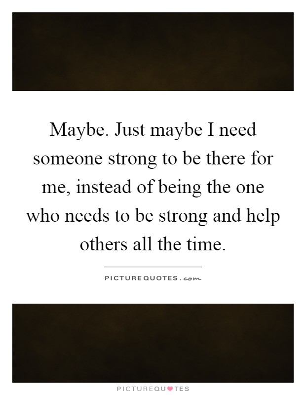 Maybe. Just maybe I need someone strong to be there for me, instead of being the one who needs to be strong and help others all the time Picture Quote #1