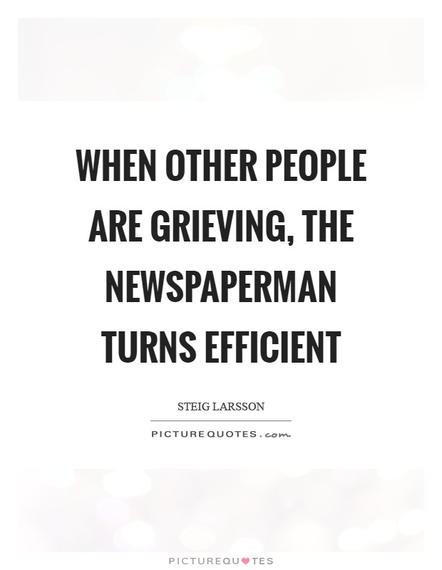 When other people are grieving, the newspaperman turns efficient Picture Quote #1