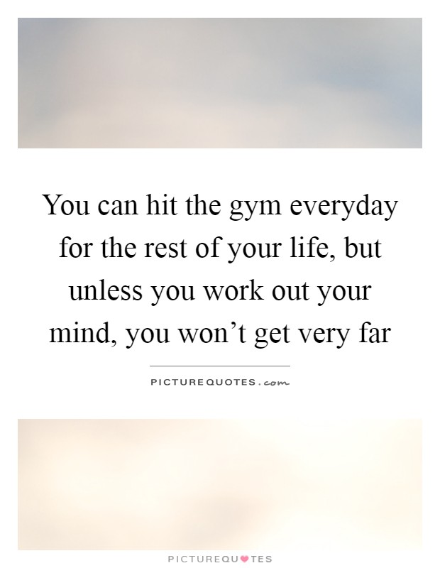 You can hit the gym everyday for the rest of your life, but unless you work out your mind, you won't get very far Picture Quote #1