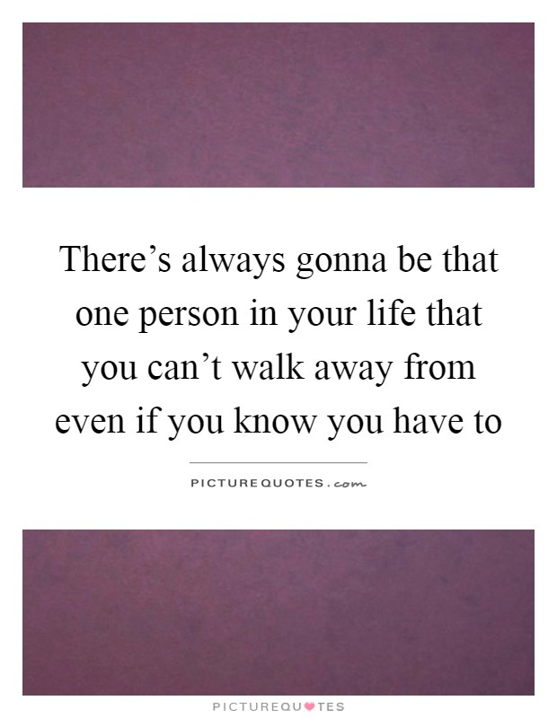 There's always gonna be that one person in your life that you can't walk away from even if you know you have to Picture Quote #1