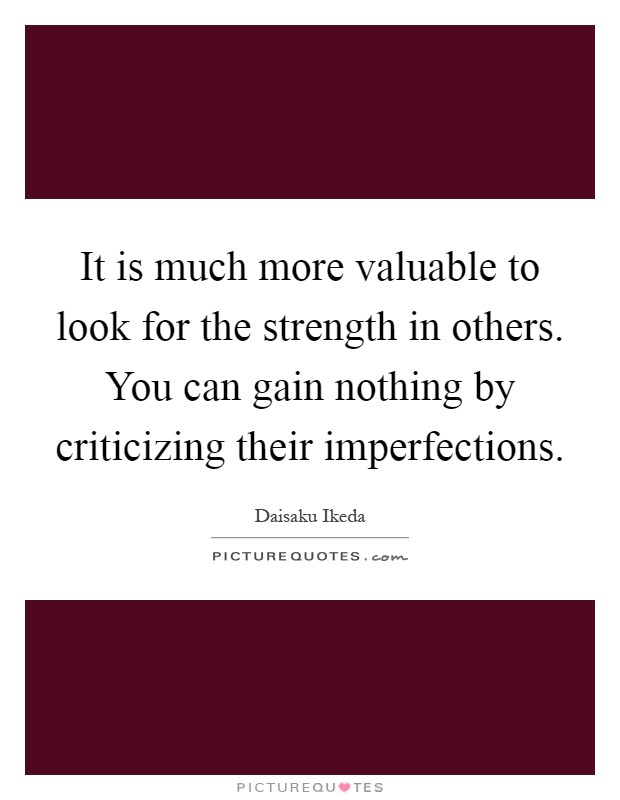 It is much more valuable to look for the strength in others. You can gain nothing by criticizing their imperfections Picture Quote #1