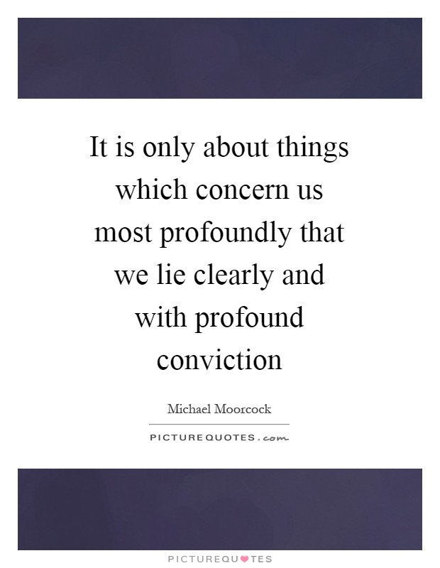It is only about things which concern us most profoundly that we lie clearly and with profound conviction Picture Quote #1