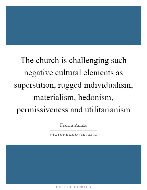The church is challenging such negative cultural elements as superstition, rugged individualism, materialism, hedonism, permissiveness and utilitarianism Picture Quote #1