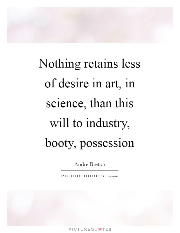 Nothing retains less of desire in art, in science, than this will to industry, booty, possession Picture Quote #1