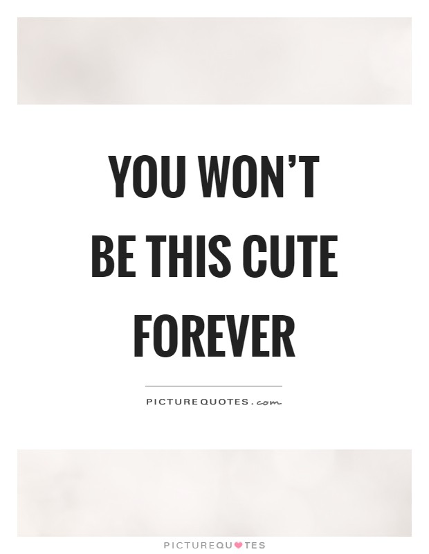 You won't be this cute forever Picture Quote #1