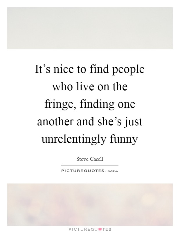 It's nice to find people who live on the fringe, finding one another and she's just unrelentingly funny Picture Quote #1