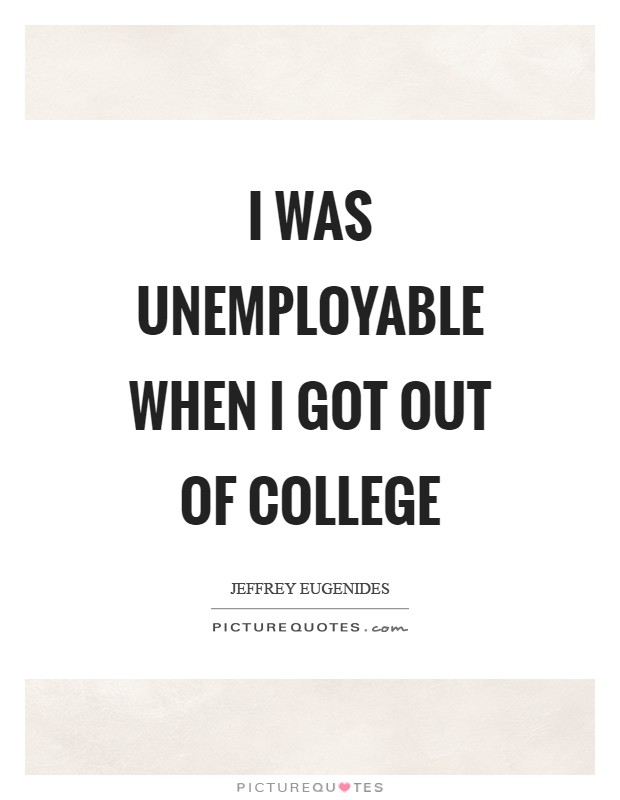 I was unemployable when I got out of college Picture Quote #1