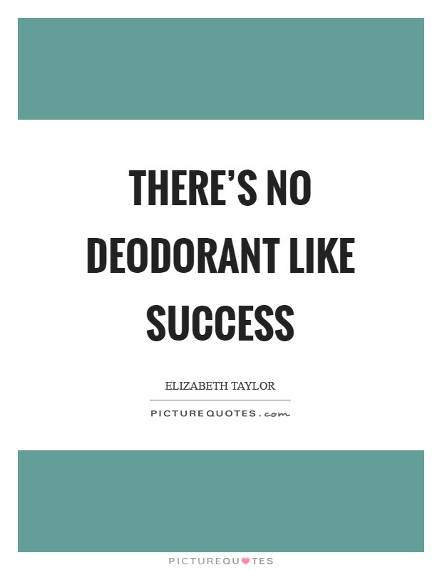 There's no deodorant like success Picture Quote #1