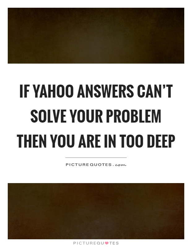 If yahoo answers can't solve your problem then you are in too deep Picture Quote #1