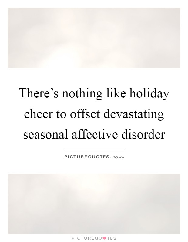 There's nothing like holiday cheer to offset devastating seasonal affective disorder Picture Quote #1