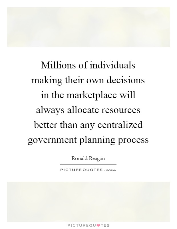 Millions of individuals making their own decisions in the marketplace will always allocate resources better than any centralized government planning process Picture Quote #1