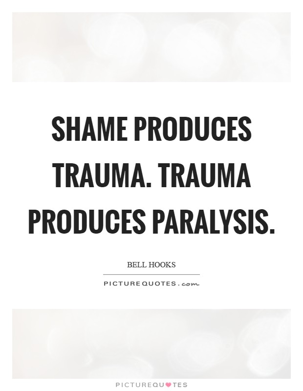 Shame produces trauma. Trauma produces paralysis Picture Quote #1