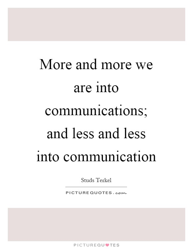 More and more we are into communications; and less and less into communication Picture Quote #1