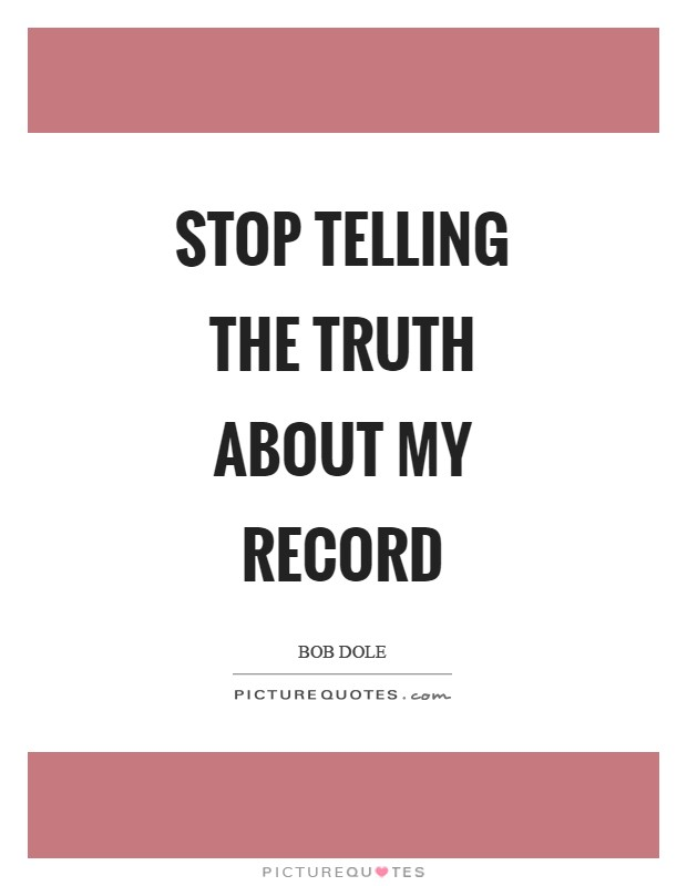 Stop telling the truth about my record Picture Quote #1