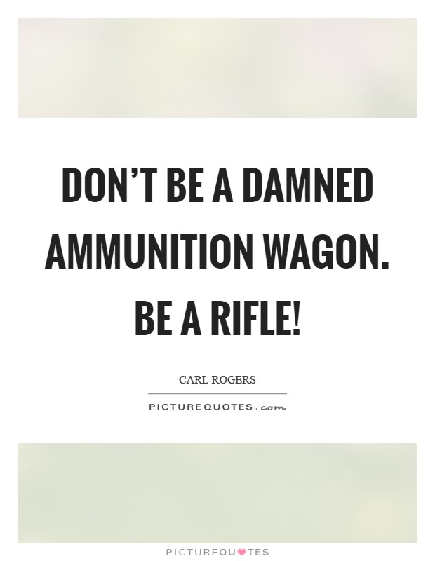 Don't be a damned ammunition wagon. Be a rifle! Picture Quote #1