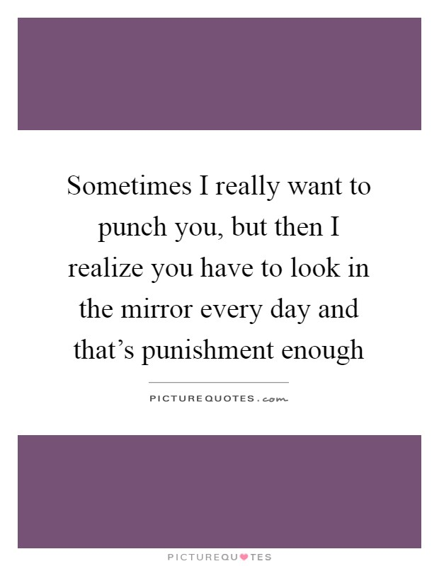 Sometimes I really want to punch you, but then I realize you have to look in the mirror every day and that's punishment enough Picture Quote #1