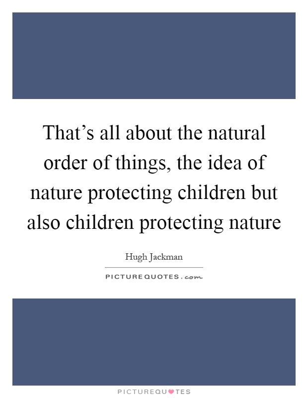 That's all about the natural order of things, the idea of nature protecting children but also children protecting nature Picture Quote #1