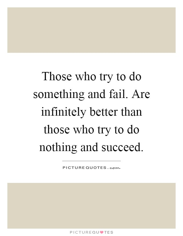 Those who try to do something and fail. Are infinitely better than those who try to do nothing and succeed Picture Quote #1