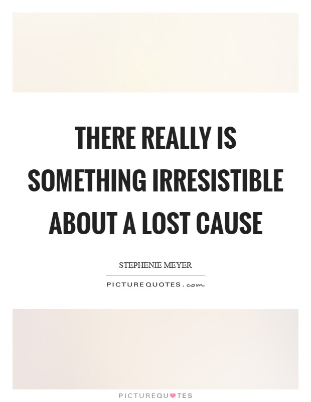 There really is something irresistible about a lost cause Picture Quote #1