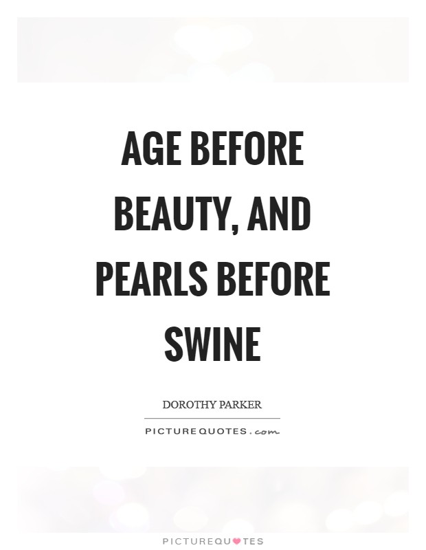 Age before beauty, and pearls before swine Picture Quote #1