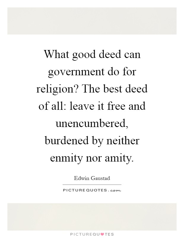 What good deed can government do for religion? The best deed of all: leave it free and unencumbered, burdened by neither enmity nor amity Picture Quote #1
