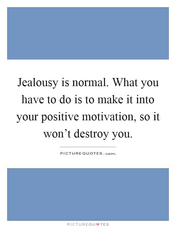Jealousy is normal. What you have to do is to make it into your positive motivation, so it won't destroy you Picture Quote #1