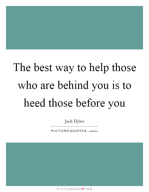 The best way to help those who are behind you is to heed those before you Picture Quote #1