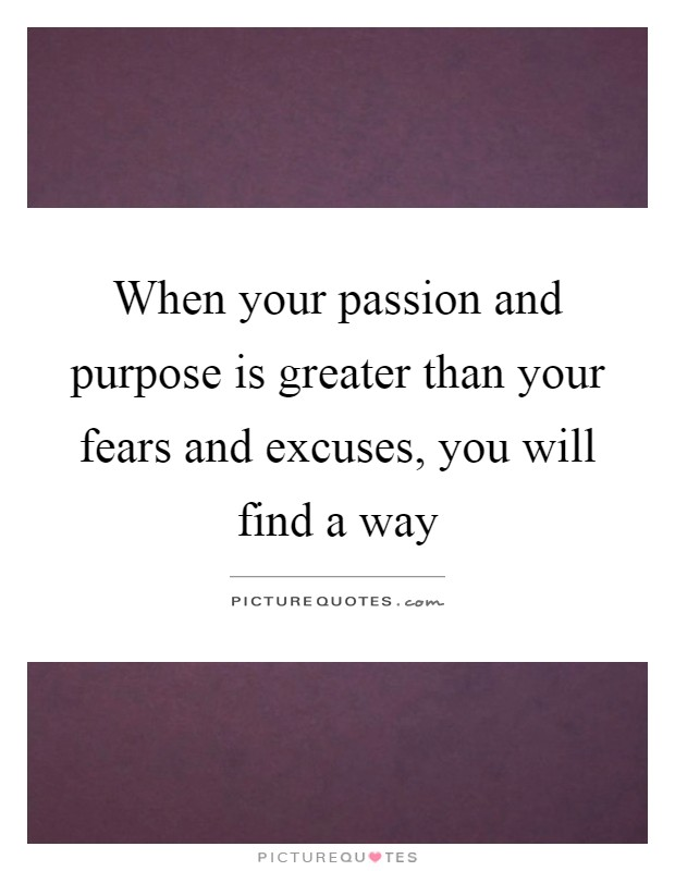 When your passion and purpose is greater than your fears and excuses, you will find a way Picture Quote #1