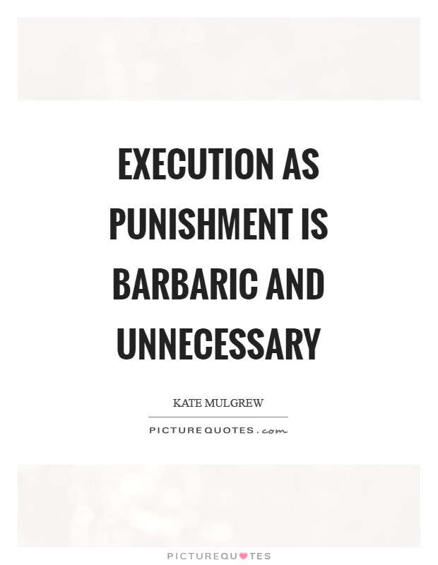 Execution as punishment is barbaric and unnecessary Picture Quote #1