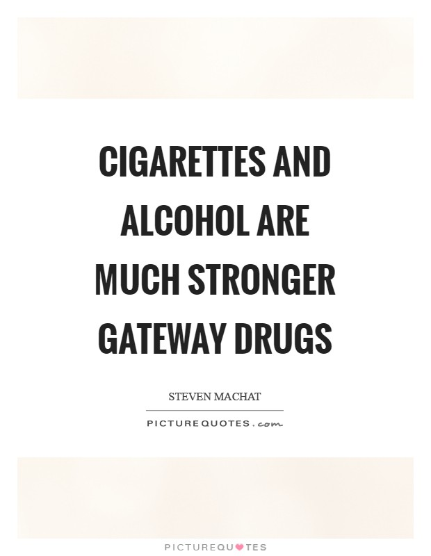 Cigarettes and alcohol are much stronger gateway drugs Picture Quote #1