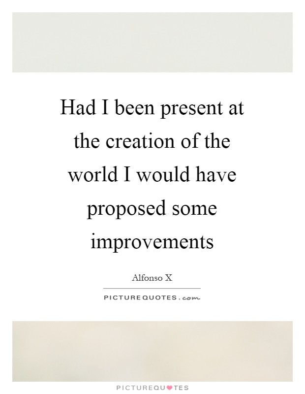 Had I been present at the creation of the world I would have proposed some improvements Picture Quote #1