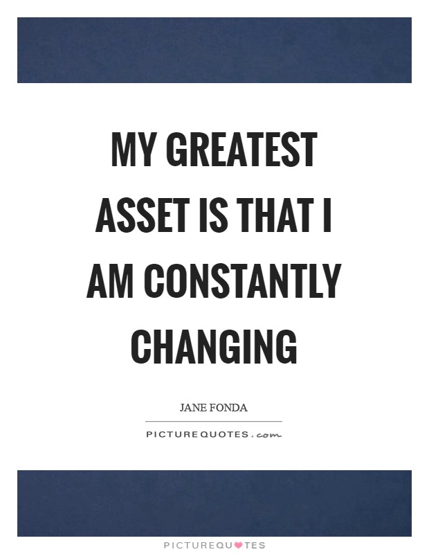 My greatest asset is that I am constantly changing Picture Quote #1