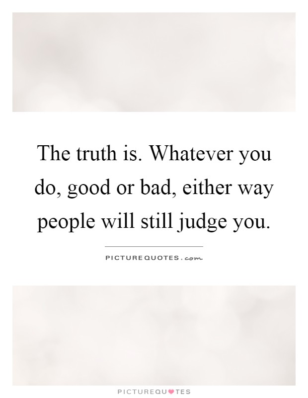 The truth is. Whatever you do, good or bad, either way people will still judge you Picture Quote #1